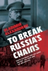 To Break Russia's Chains: Boris Savinkov and His Wars Against the Tsar and the Bolsheviks Cover Image