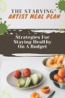 The Starving Artist Meal Plan: Strategies For Staying Healthy On A Budget: Healthy Vegan Raw Food Cover Image