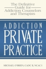Addiction Private Practice: The Definitive Guide for Addiction Counselors and Therapists Cover Image