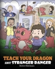 Teach Your Dragon about Stranger Danger: A Cute Children Story To Teach Kids About Strangers and Safety. Cover Image