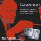 The Lavender Scare Lib/E: The Cold War Persecution of Gays and Lesbians in the Federal Government Cover Image