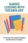 Danish Lessons With Vocabulary: To Increase Your Danish Vocabulary And Get Closer To Fluency: Learn Danish Vocabulary Cover Image