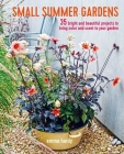 Small Summer Gardens: 35 bright and beautiful projects to bring color and scent to your garden Cover Image