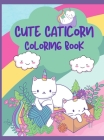 Cute Caticorn Coloring Book: A Very Funny Coloring Book For Young Children Featuring Cute & Magical Caticorns, 50 Caticorn to Color, Cute Cat and K Cover Image