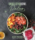 Unbelievabowl Paleo: 60 Wholesome One-Dish Recipes You Won't Believe Are Dairy- and Gluten-Free Cover Image