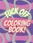 Fuck Off Coloring Book: Adult Coloring Book For Stress Relief And Fun Anti Stress Humorous Swearing Awesome Gift For Women And Men Getting To Cover Image