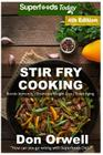 Stir Fry Cooking: Over 70 Quick & Easy Gluten Free Low Cholesterol Whole Foods Recipes Full of Antioxidants & Phytochemicals Cover Image