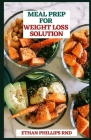 Meal Prep for Weight Loss Solution: Delicious and Healthy Weekly Plans and Recipes to Get in Shape Cover Image