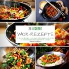 25 leckere Wok-Rezepte: 25 leckere Rezepte - von vegan über vegetarisch bis hin zu schmackhaften Fleischgerichten - Band 1 Cover Image