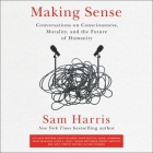 Making Sense Lib/E: Conversations on Consciousness, Morality, and the Future of Humanity Cover Image
