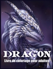 Dragon Livre De Coloriage Pour Adultes: Conception et Modèles de Dragons Pour Soulager le Stress et Relaxations (Livres de Coloriage Fantastiques) Cover Image