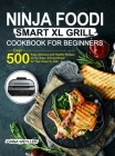 Ninja Foodi Smart XL Grill Cookbook for Beginners: Over 500 Easy, Delicious and Healthy Recipes to Fry, Bake, Grill and Roast for Your Smart XL Grill Cover Image