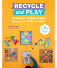 Recycle and Play: Awesome DIY Zero-Waste Projects to Make for Kids - 50 Fun Learning Activities for Ages 3-6 Cover Image