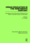 Urban Education in the 19th Century: Proceedings in the 1976 Annual Conference of the History of Education Society of Great Britain (Routledge Library Editions: Urban Education #3) Cover Image
