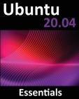 Ubuntu 20.04 Essentials: A Guide to Ubuntu 20.04 Desktop and Server Editions Cover Image