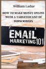 Email Marketing 101: How To Make Money Online With A Targeted List Of Subscribers Cover Image
