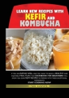 Learn New Recipes for Kefir and Kombucha: If You Like Eating Well and You Want to Build a Healthy and Enjoyable Meal Plan, This Cookbook for Beginners Cover Image