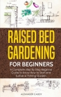 Raised Bed Gardening For Beginners: A Complete Step By Step Beginner Guide to Know How to Start and Sustain a Thriving Garden Cover Image