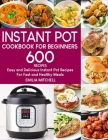 Instant Pot Cookbook For Beginners: 600 Easy and Delicious Instant Pot Recipes For Fast and Healthy Meals Cover Image