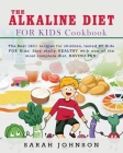 Alkaline Diet for Kids Cookbook: The Best 120+ recipes for children, tested BY Kids FOR Kids! Stay really HEALTHY with one of the most complete diet, Cover Image