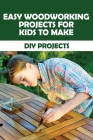 Easy Woodworking Projects For Kids To Make: DIY Projects: Wood Crafts For Kids Cover Image
