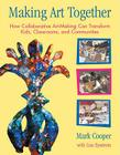 Making Art Together: How Collaborative Art-Making Can Transform Kids, Classrooms, and Communities Cover Image