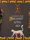 Coloring Book Brilliant Aztec Art: Brilliant Coloring Book For Adults Featuring 39 Great Aztec Cultural Art, The New Version 2021 Cover Image