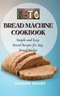 Keto Bread Machine Cookbook: Simple and Easy Bread Recipes for Your Bread Maker Cover Image