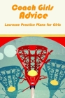 Coach Girls Advice: Lacrosse Practice Plans for Girls: Lacrosse Practice Plans Cover Image
