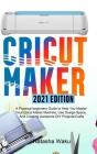 Cricut Maker 2021 Edition: A Practical beginners Guide to Help You Master Your Cricut Maker Machine, Use Design Space, And Creating Awesome DIY P Cover Image
