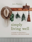 Simply Living Well: A Guide to Creating a Natural, Low-Waste Home Cover Image