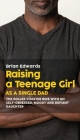 Raising a Teenage Daughter as a Single Dad: The Roller Coaster Ride With My Self-Obsessed, Moody and Defiant Daughter Cover Image