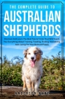 The Complete Guide to Australian Shepherds: Discover And Learn The Best Tips & Tricks That Will Teach You Everything About Training, Feeding, Finding, Cover Image
