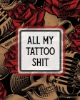 All My Tattoo Shit: Cultural Body Art - Doodle Design - Inked Sleeves - Traditional - Rose - Free Hand - Lettering Cover Image