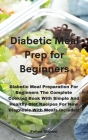 Diabetic Meal Prep Cookbook: Diabetic Meal Preparation For Beginners The Complete Cooking Book With Simple And Healthy Diet Recipes For New Diagnos Cover Image
