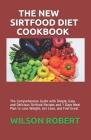 The New Sirtfood Diet Cookbook: The Comprehensive Guide with Simple, Easy and Delicious Sirtfood Recipes and 7 Days Meal Plan to Lose Weight, Get Lean Cover Image