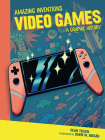 Video Games: A Graphic History (Amazing Inventions) Cover Image