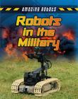 Robots in the Military (Amazing Robots) Cover Image