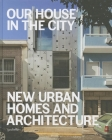 Our House in the City: New Urban Homes and Architecture Cover Image