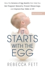 It Starts with the Egg: How the Science of Egg Quality Can Help You Get Pregnant Naturally, Prevent Miscarriage, and Improve Your Odds in IVF Cover Image