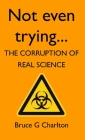Not Even Trying: The Corruption of Real Science Cover Image