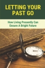 Letting Your Past Go: How Living Presently Can Ensure A Bright Future: A Number Of Topic Areas Touches Close To Heart Cover Image