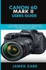 Canon EOS 6D Mark II Users Guide: The Complete User Guide for Quickly Mastering Canon 6D mark ii DSLR Digital Camera from Beginner to Expert with All Cover Image