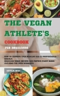 The Vegan Athlete's Cookbook For Beginners: How To Improve Your Muscles And Hi-Performance Quickly. Delicious Vegan Recipes And Protein Plant-Based In Cover Image