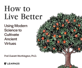 How to Live Better: Using Modern Science to Cultivate Ancient Virtues Cover Image