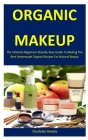 Organic Makeup: The Ultimate Beginners Step-By-Step Guide To Making The Best Homemade Organic Recipes For Natural Beauty Cover Image