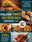 The Ultimate Kalorik Maxx Air Fryer Oven Cookbook 2021: 875+ Affordable, Quick & Easy Kalorik Maxx Air Fryer Recipes for Beginners Fry, Bake, Grill & Cover Image