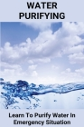 Water Purifying: Learn To Purify Water In Emergency Situation: Ultra Pure Water Dangerous Cover Image