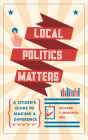 Local Politics Matters: A Citizen's Guide to Making a Difference Cover Image