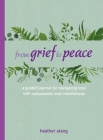 From Grief to Peace: A guided journal for navigating loss with compassion and mindfulness Cover Image